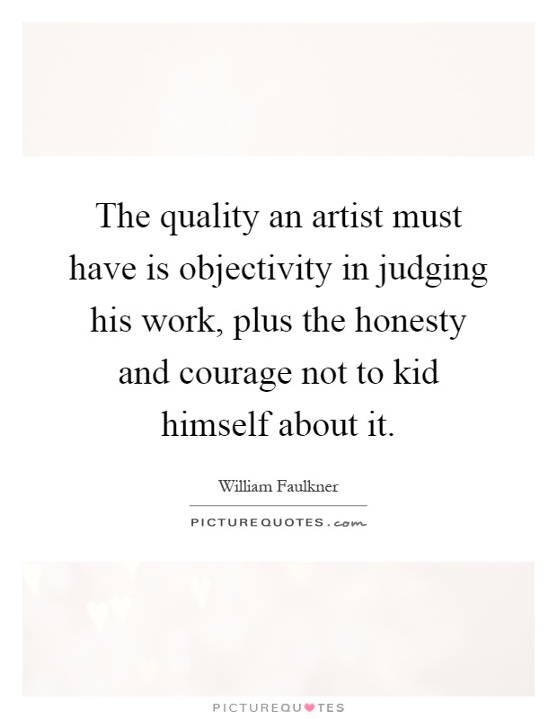 The quality an artist must have is objectivity in judging his work, plus the honesty and courage not to kid himself about it Picture Quote #1