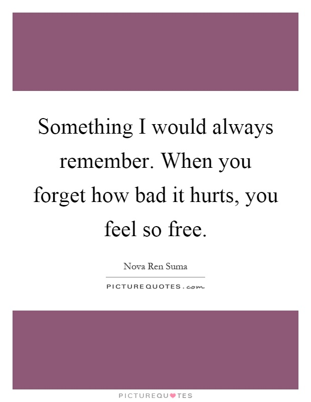 Something I would always remember. When you forget how bad it hurts, you feel so free Picture Quote #1