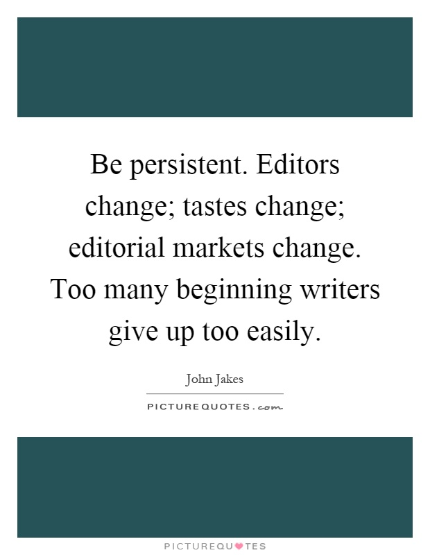 Be persistent. Editors change; tastes change; editorial markets change. Too many beginning writers give up too easily Picture Quote #1