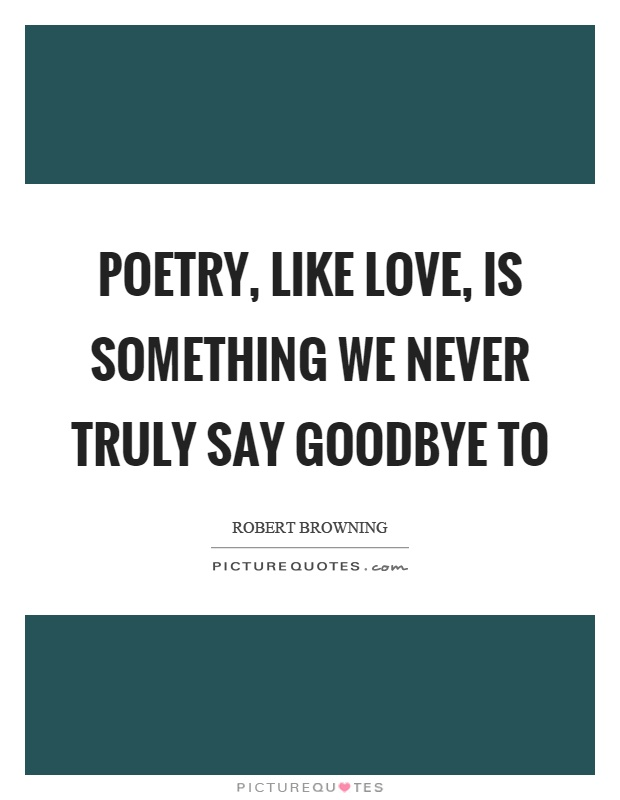 Poetry, like love, is something we never truly say goodbye to Picture Quote #1