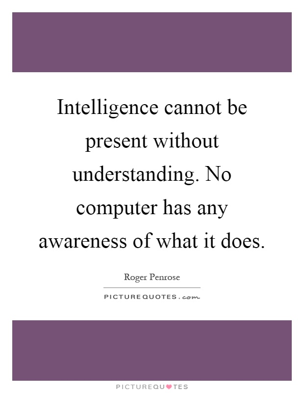Intelligence cannot be present without understanding. No computer has any awareness of what it does Picture Quote #1
