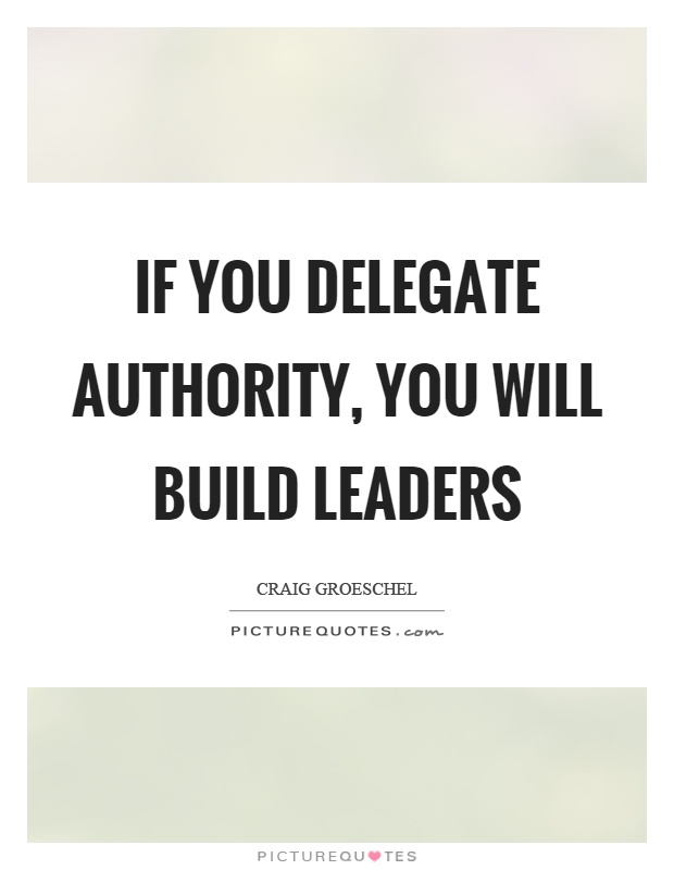 If you delegate authority, you will build leaders Picture Quote #1