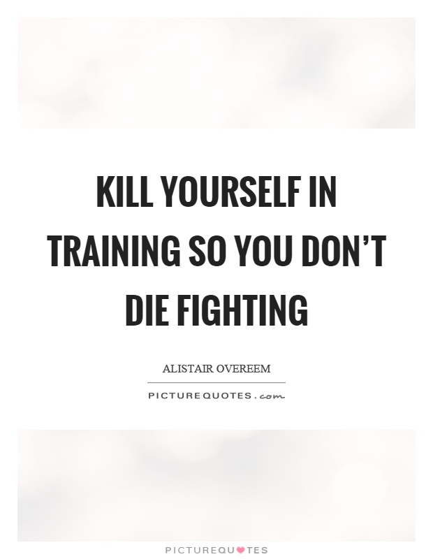 Kill yourself in training so you don't die fighting Picture Quote #1