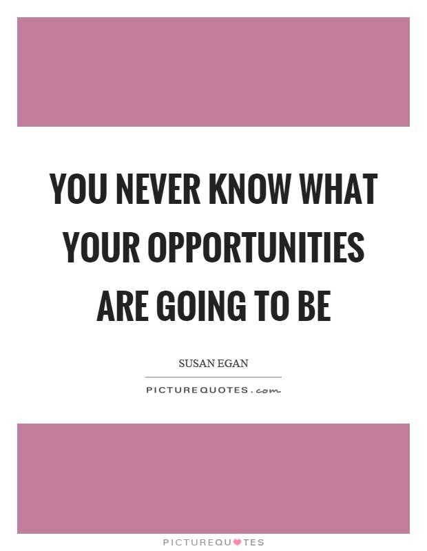 You never know what your opportunities are going to be Picture Quote #1