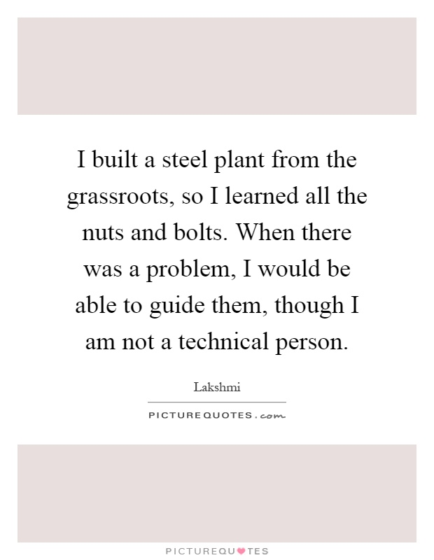 I built a steel plant from the grassroots, so I learned all the nuts and bolts. When there was a problem, I would be able to guide them, though I am not a technical person Picture Quote #1