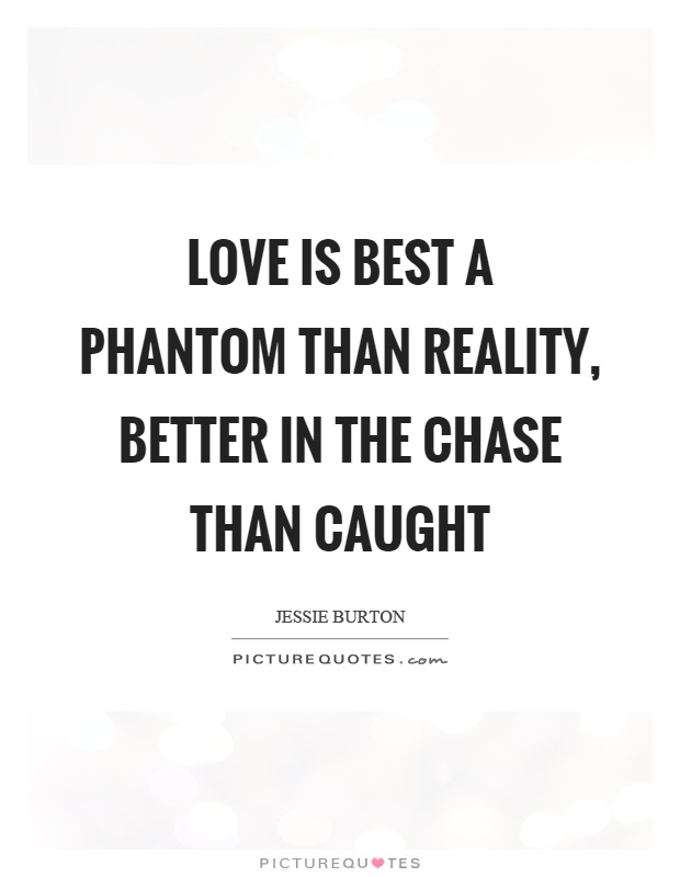 Love is best a phantom than reality, better in the chase than caught Picture Quote #1