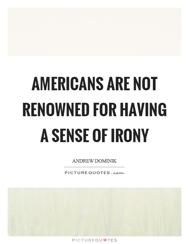 Americans are not renowned for having a sense of irony Picture Quote #1