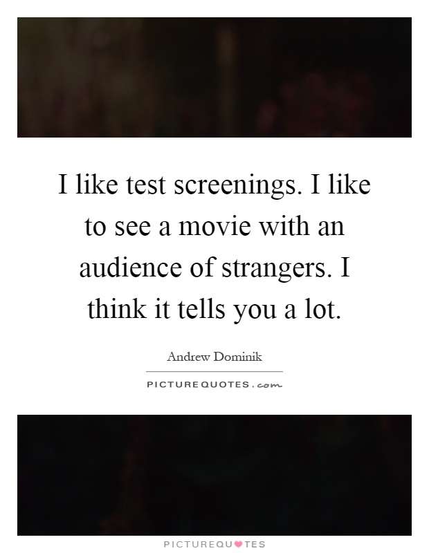 I like test screenings. I like to see a movie with an audience of strangers. I think it tells you a lot Picture Quote #1