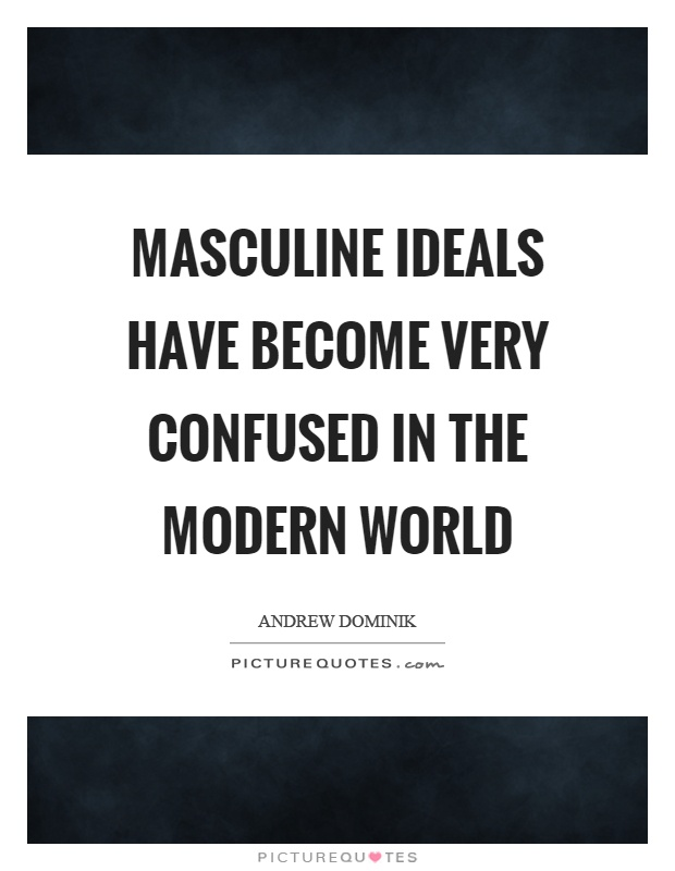 Masculine ideals have become very confused in the modern world Picture Quote #1