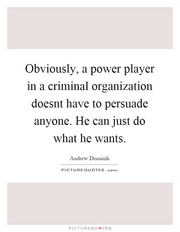 Obviously, a power player in a criminal organization doesnt have to persuade anyone. He can just do what he wants Picture Quote #1
