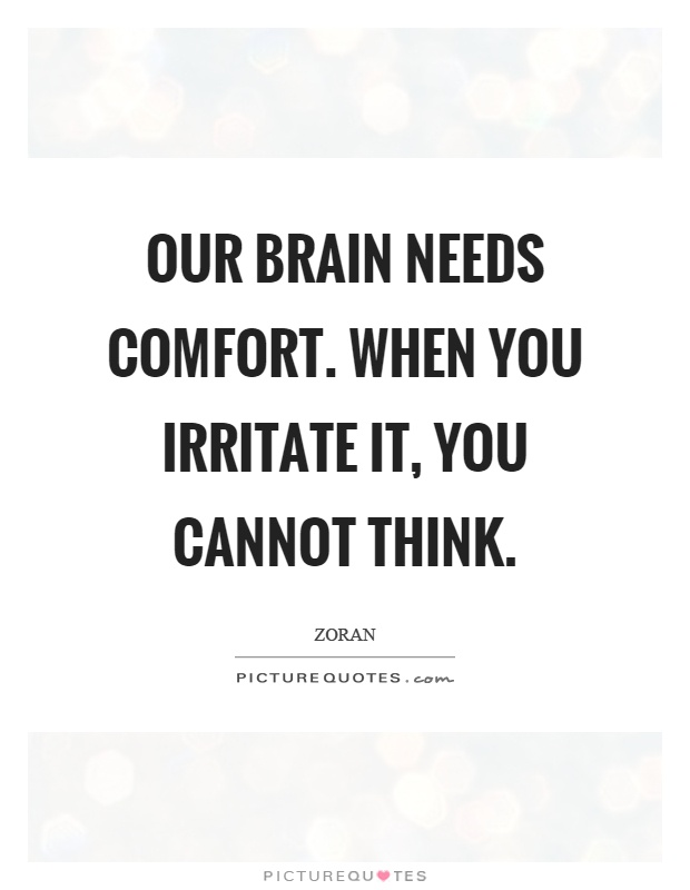 Our brain needs comfort. When you irritate it, you cannot think Picture Quote #1