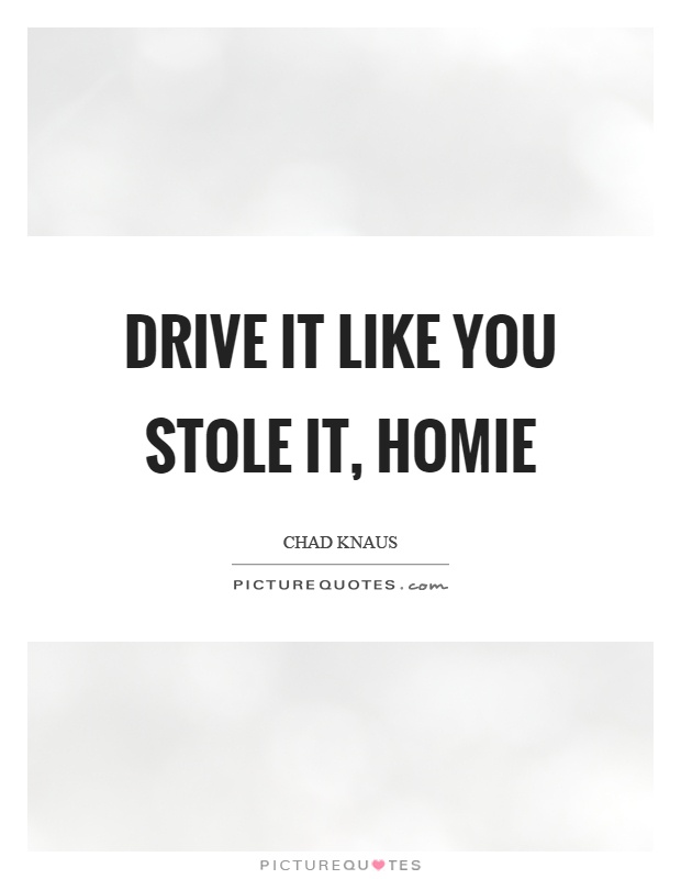Drive it like you stole it, homie Picture Quote #1