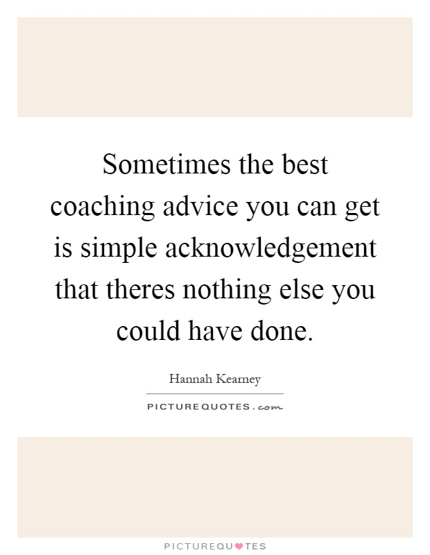 Sometimes the best coaching advice you can get is simple acknowledgement that theres nothing else you could have done Picture Quote #1