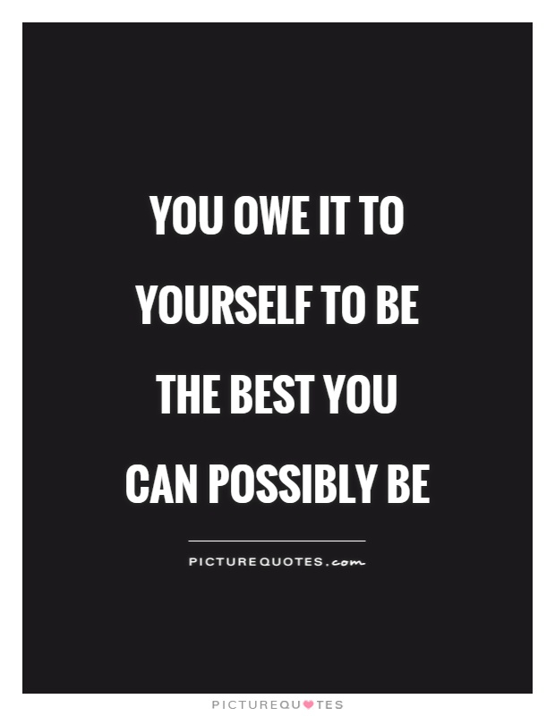 You owe it to yourself to be the best you can possibly be Picture Quote #1