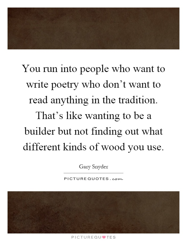 You run into people who want to write poetry who don't want to read anything in the tradition. That's like wanting to be a builder but not finding out what different kinds of wood you use Picture Quote #1