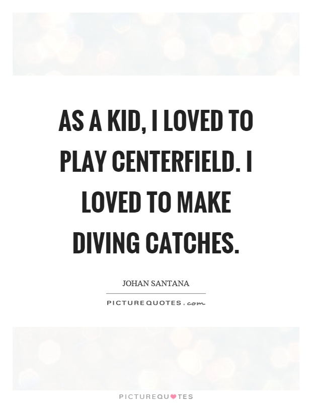 As a kid, I loved to play centerfield. I loved to make diving catches Picture Quote #1