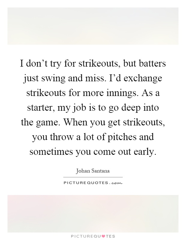 I don't try for strikeouts, but batters just swing and miss. I'd exchange strikeouts for more innings. As a starter, my job is to go deep into the game. When you get strikeouts, you throw a lot of pitches and sometimes you come out early Picture Quote #1