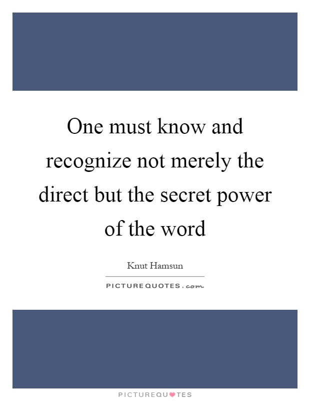 One must know and recognize not merely the direct but the secret power of the word Picture Quote #1