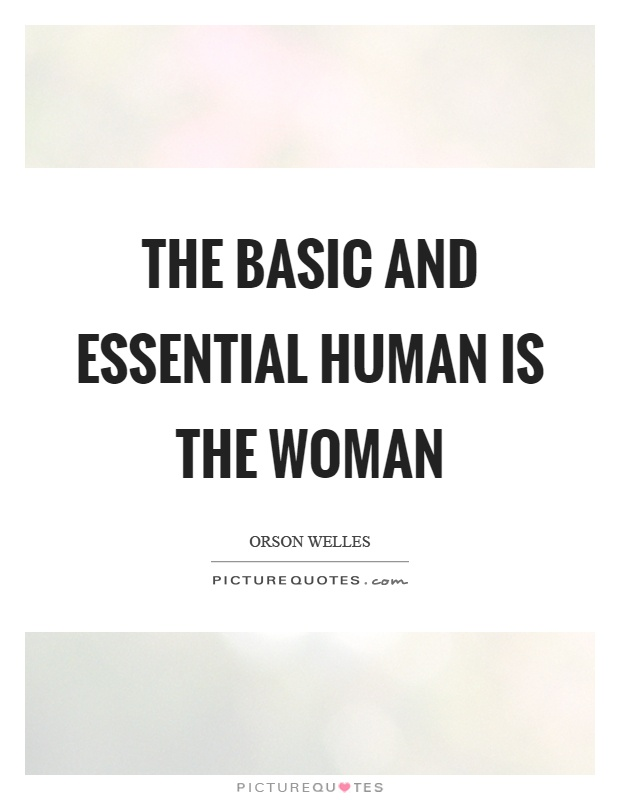 The basic and essential human is the woman Picture Quote #1