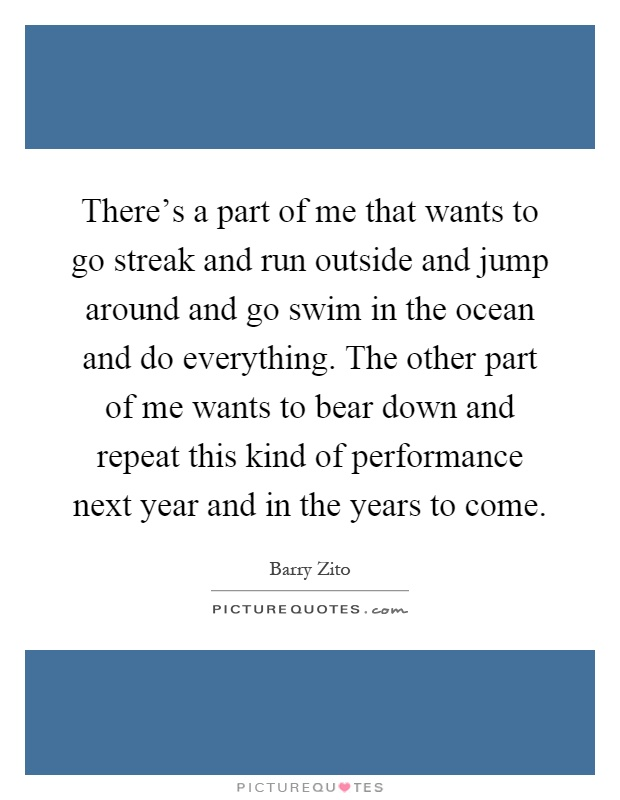 There's a part of me that wants to go streak and run outside and jump around and go swim in the ocean and do everything. The other part of me wants to bear down and repeat this kind of performance next year and in the years to come Picture Quote #1