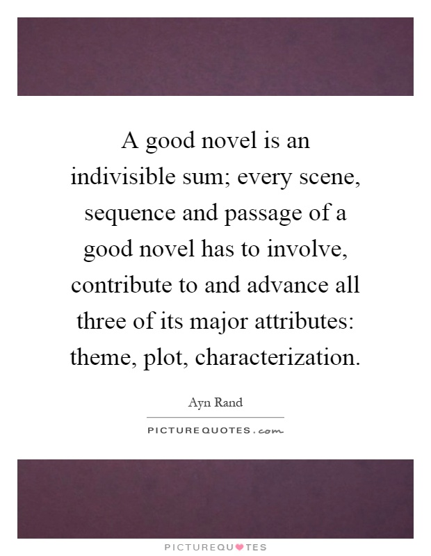 A good novel is an indivisible sum; every scene, sequence and passage of a good novel has to involve, contribute to and advance all three of its major attributes: theme, plot, characterization Picture Quote #1