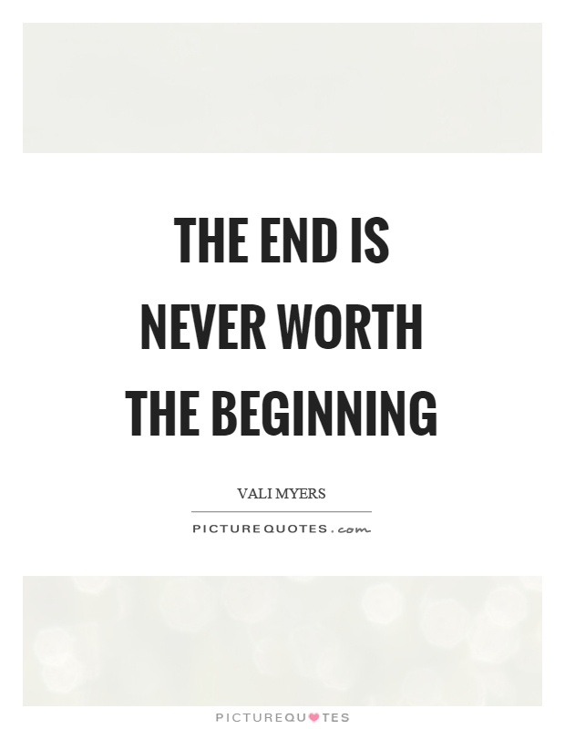 The end is never worth the beginning Picture Quote #1