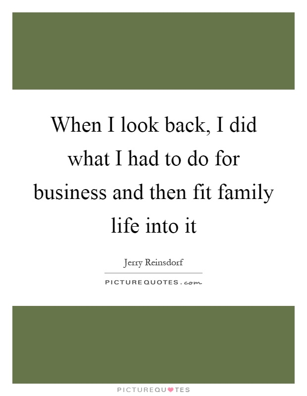When I look back, I did what I had to do for business and then fit family life into it Picture Quote #1