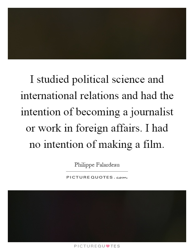 I studied political science and international relations and had the intention of becoming a journalist or work in foreign affairs. I had no intention of making a film Picture Quote #1