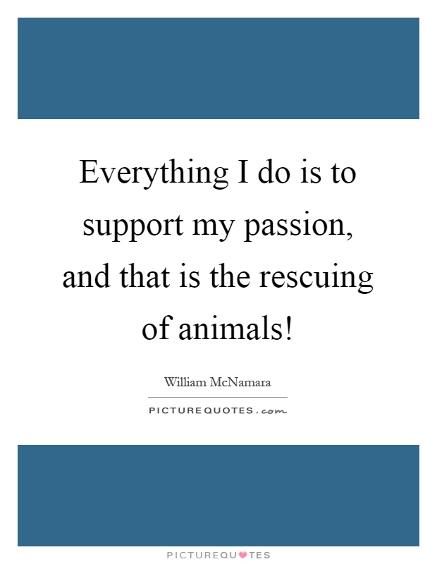 Everything I do is to support my passion, and that is the rescuing of animals! Picture Quote #1