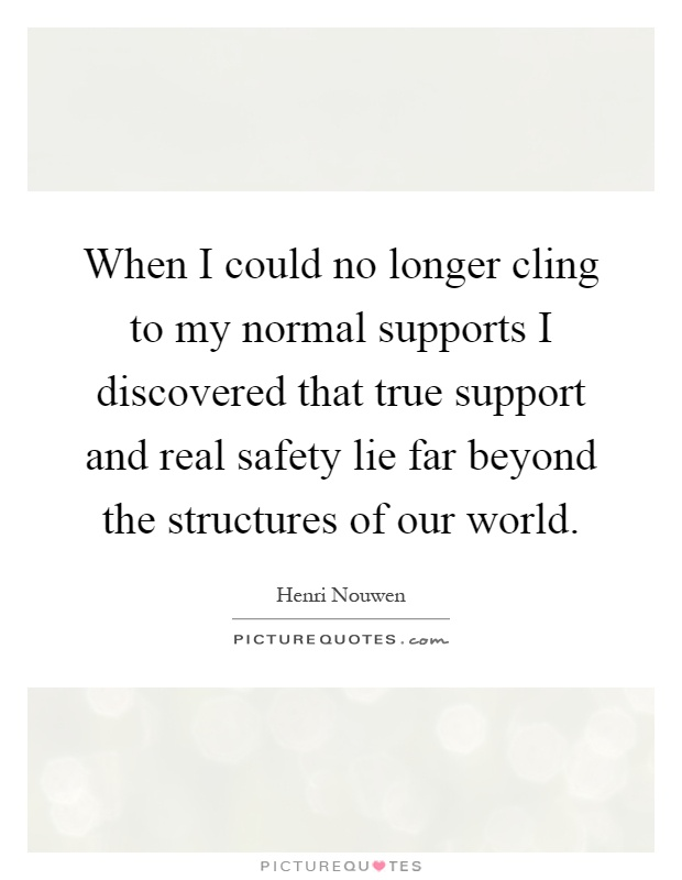 When I could no longer cling to my normal supports I discovered that true support and real safety lie far beyond the structures of our world Picture Quote #1