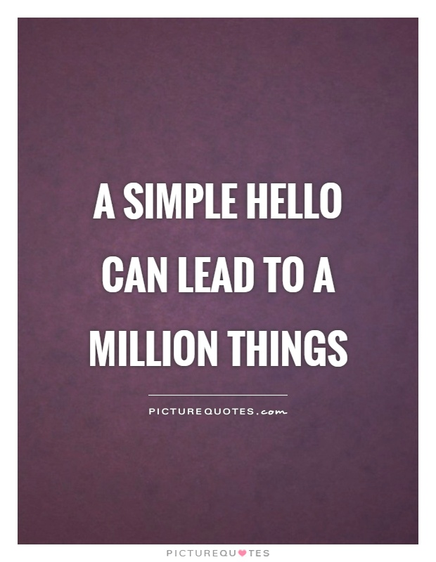 A simple hello can lead to a million things Picture Quote #1
