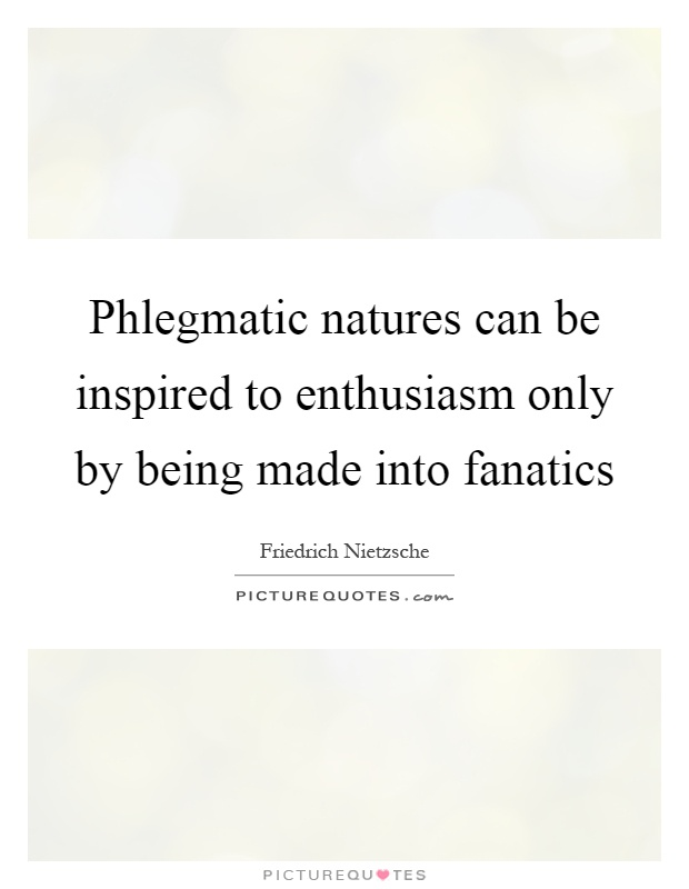 Phlegmatic natures can be inspired to enthusiasm only by being made into fanatics Picture Quote #1