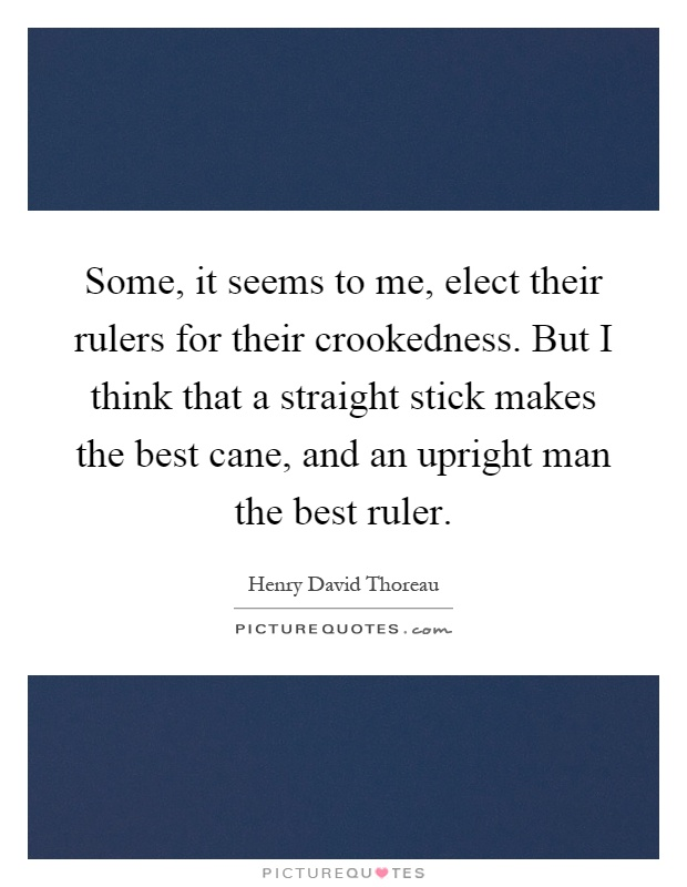 Some, it seems to me, elect their rulers for their crookedness. But I think that a straight stick makes the best cane, and an upright man the best ruler Picture Quote #1