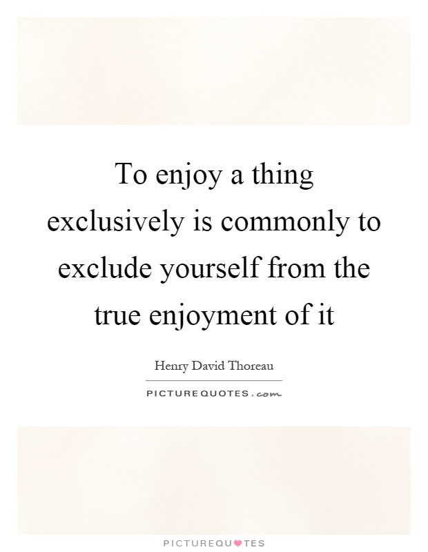 To enjoy a thing exclusively is commonly to exclude yourself from the true enjoyment of it Picture Quote #1