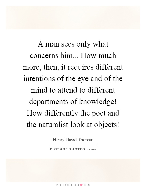 A man sees only what concerns him... How much more, then, it requires different intentions of the eye and of the mind to attend to different departments of knowledge! How differently the poet and the naturalist look at objects! Picture Quote #1