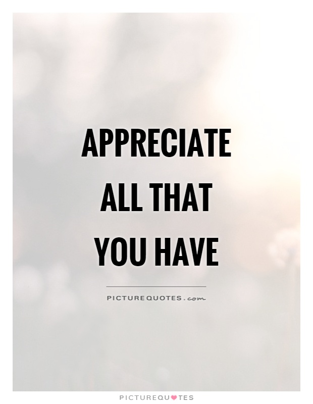 Appreciate all that you have Picture Quote #1