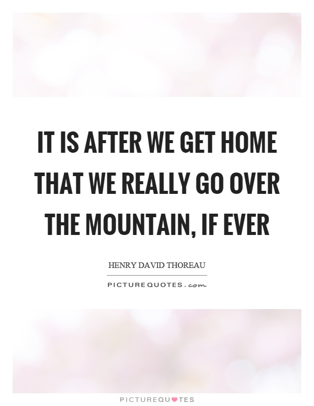 It is after we get home that we really go over the mountain, if ever Picture Quote #1