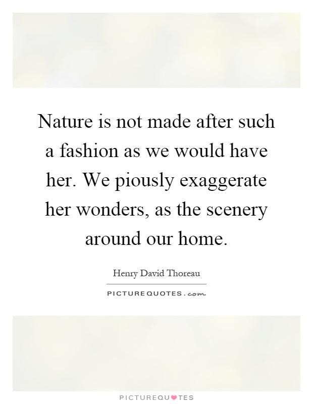 Nature is not made after such a fashion as we would have her. We piously exaggerate her wonders, as the scenery around our home Picture Quote #1
