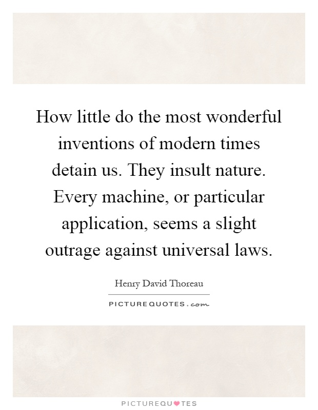 How little do the most wonderful inventions of modern times detain us. They insult nature. Every machine, or particular application, seems a slight outrage against universal laws Picture Quote #1