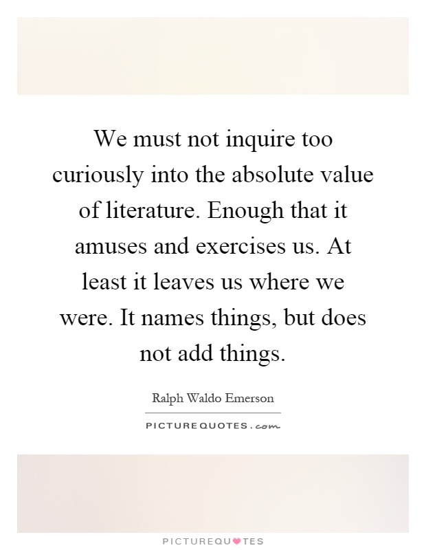 We must not inquire too curiously into the absolute value of literature. Enough that it amuses and exercises us. At least it leaves us where we were. It names things, but does not add things Picture Quote #1