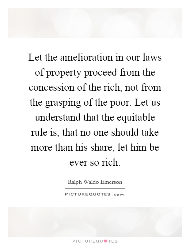 Let the amelioration in our laws of property proceed from the concession of the rich, not from the grasping of the poor. Let us understand that the equitable rule is, that no one should take more than his share, let him be ever so rich Picture Quote #1