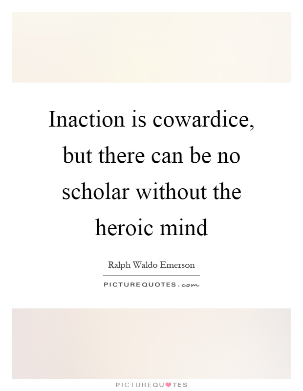 Inaction is cowardice, but there can be no scholar without the heroic mind Picture Quote #1