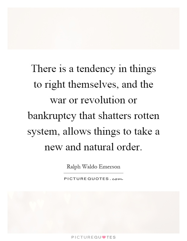There is a tendency in things to right themselves, and the war or revolution or bankruptcy that shatters rotten system, allows things to take a new and natural order Picture Quote #1