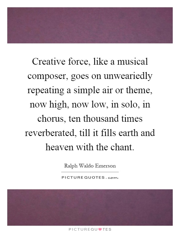 Creative force, like a musical composer, goes on unweariedly repeating a simple air or theme, now high, now low, in solo, in chorus, ten thousand times reverberated, till it fills earth and heaven with the chant Picture Quote #1