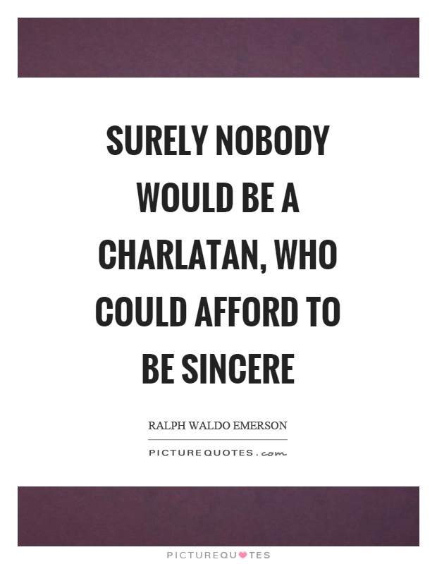 Surely nobody would be a charlatan, who could afford to be sincere Picture Quote #1