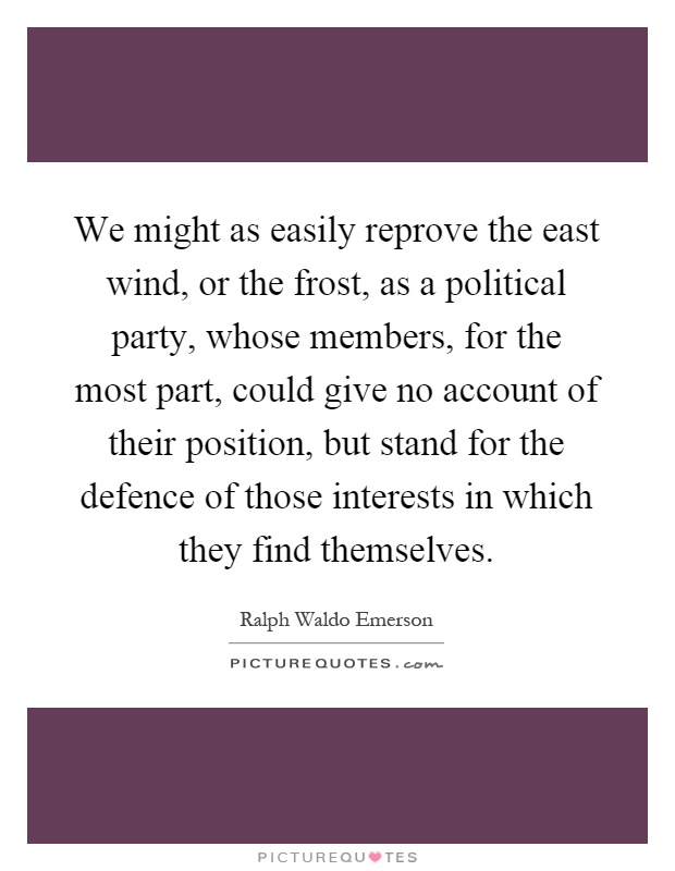 We might as easily reprove the east wind, or the frost, as a political party, whose members, for the most part, could give no account of their position, but stand for the defence of those interests in which they find themselves Picture Quote #1