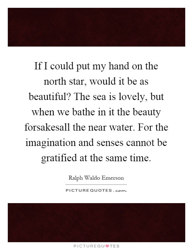 If I could put my hand on the north star, would it be as beautiful? The sea is lovely, but when we bathe in it the beauty forsakesall the near water. For the imagination and senses cannot be gratified at the same time Picture Quote #1