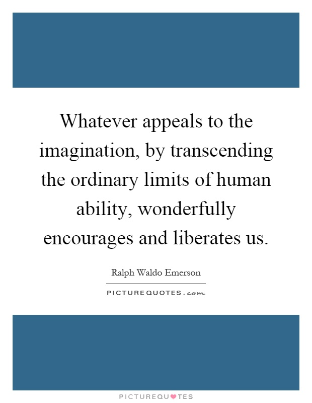 Whatever appeals to the imagination, by transcending the ordinary limits of human ability, wonderfully encourages and liberates us Picture Quote #1