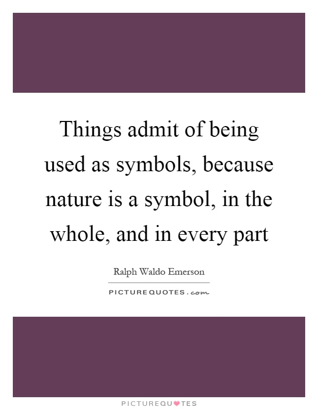 Things admit of being used as symbols, because nature is a symbol, in the whole, and in every part Picture Quote #1