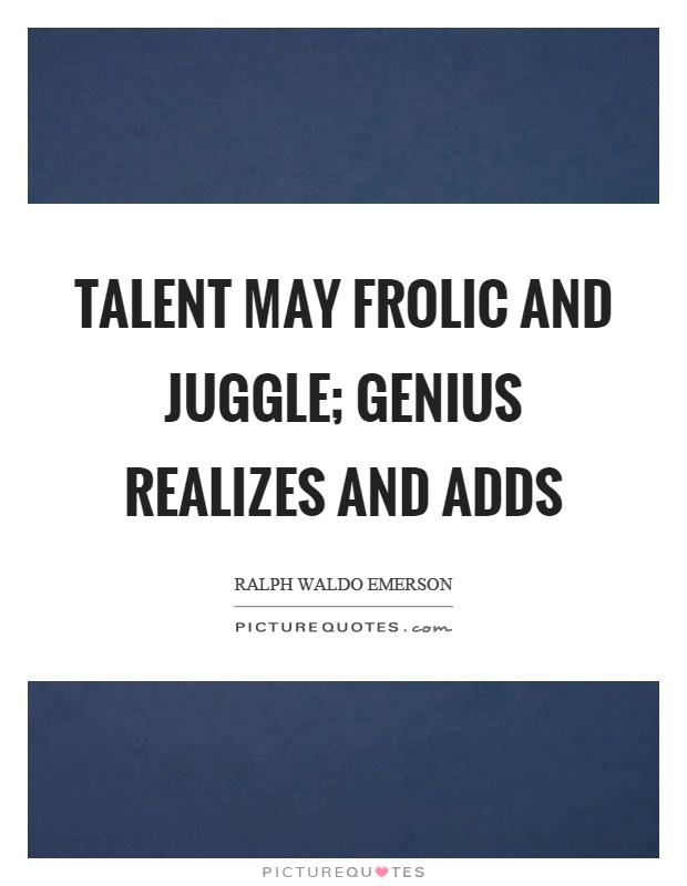 Talent may frolic and juggle; genius realizes and adds Picture Quote #1